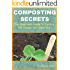 Composting Secrets: The Beginners Guide To Turning Old Scraps Into Great Soil