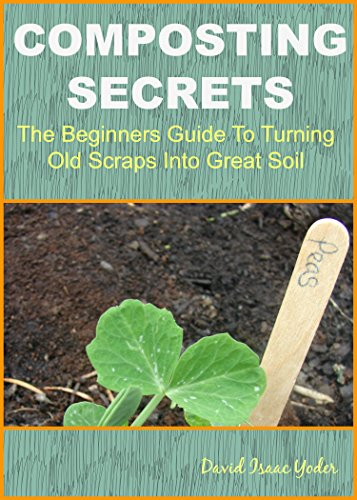 Composting Secrets: The Beginners Guide To Turning Old Scraps Into Great Soil (Beginner Composting)