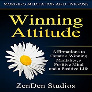 Winning Attitude: Affirmations to Create a Winning Mentality, a Positive Mind and a Positive Life via Morning Meditation and Hypnosis Audiobook