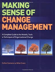 Making Sense of Change Management: A Complete Guide to the Models, Tools & Techniques of Organizational Change: A Complete Guide to the Models, Tools and Techniques of Organizational Change