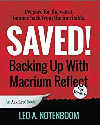 Saved! Backing Up With Macrium Reflect - 2nd Edition: Prepare for the worst - Recover from the inevitable by Leo A Notenboom (2015-07-20)