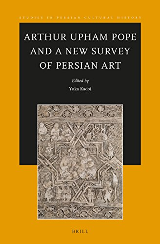 Arthur Upham Pope and a New Survey of Persian Art (Studies in Persian Cultural History)