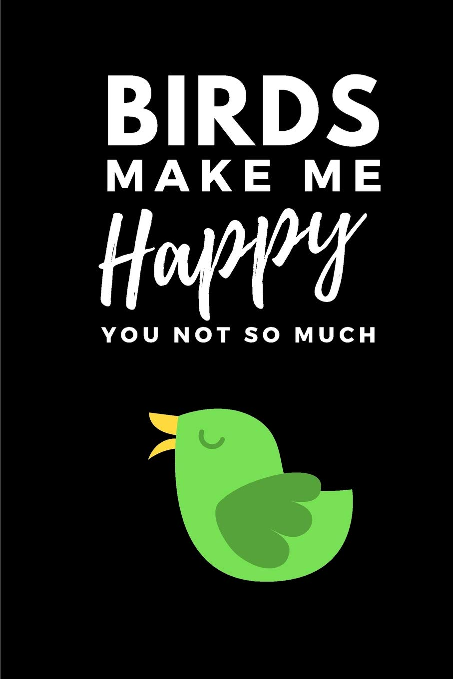 Birds Make Me Happy You Not So Much  Funny Bird A5 Notebook To Write In
