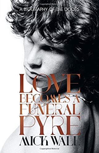 Love Becomes a Funeral Pyre A Biography of the Doors Mick Wall 9781613734087 Amazon.com Books & Love Becomes a Funeral Pyre: A Biography of the Doors: Mick Wall ...