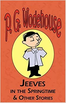 Jeeves in the Springtime and Other Stories - From the Manor Wodehouse Collection, a Selection from the Early Works of P. G. Wodehouse