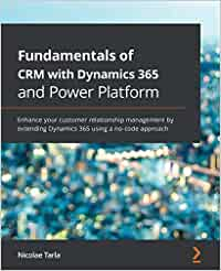 Fundamentals of CRM with Dynamics 365 and Power Platform: Enhance your customer relationship management by extending Dynamics 365 using a no-code approach