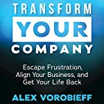 Transform Your Company: Escape Frustration, Align Your Business, and Get Your Life Back | Alex Vorobieff
