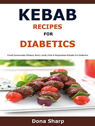 Kebab Recipes For Diabetic: Fresh homemade Chicken, Beef, Lamb, Pork & Vegetarian Kebabs For Diabetics