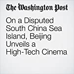 On a Disputed South China Sea Island, Beijing Unveils a High-Tech Cinema |  Adam Taylor