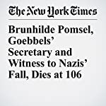 Brunhilde Pomsel, Goebbels' Secretary and Witness to Nazis' Fall, Dies at 106 | Robert D. Mcfadden