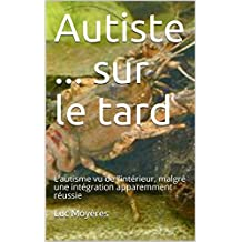 Autiste ... sur le tard: L'autisme vu de l'intérieur, malgré une intégration apparemment réussie (French Edition)