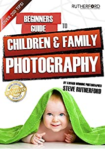 Beginners Guide to Children and Family Photography (Beginners Guide to Photography Book 4)