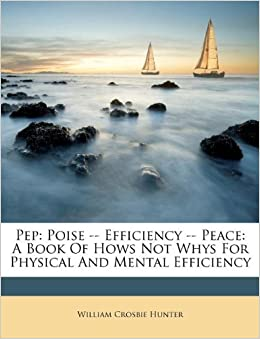 Pep: Poise -- Efficiency -- Peace: A Book Of Hows Not Whys For Physical And Mental Efficiency