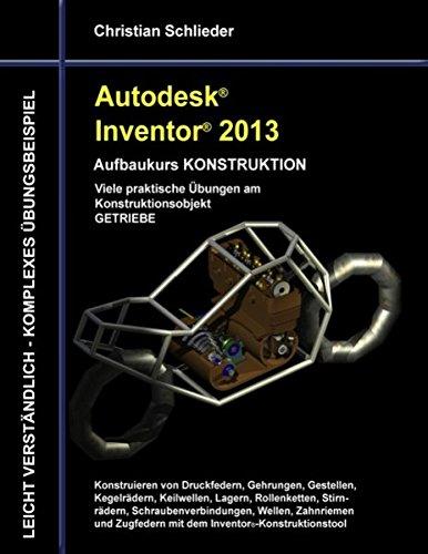 Autodesk Inventor 2013 - Aufbaukurs KONSTRUKTION: Viele praktische Übungen am Konstruktionsobjekt GETRIEBE