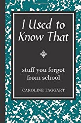 I Used to Know That: Stuff You Forgot from School by Caroline Taggart (2008)