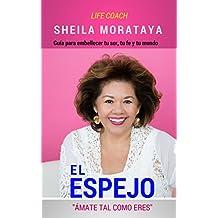 """El Espejo: """"ÁMATE TAL COMO ERES"""" (Guía para embellecer tu ser, tu fe y tu mundo.) (Spanish Edition)"""