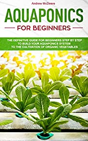 Aquaponics for beginners: The definitive guide for beginners step by step to build your aquaponics system to growing organic vegetables