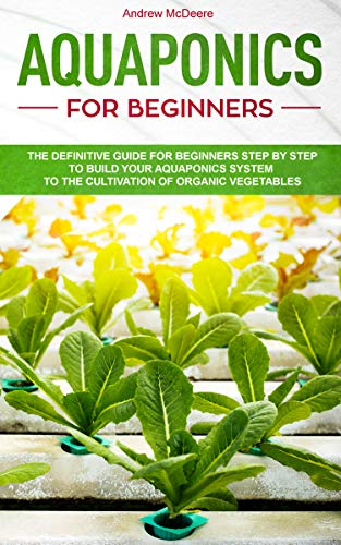 Aquaponics for beginners: The definitive guide for beginners step by step to build your aquaponics system to growing organic vegetables by [McDeere, Andrew]