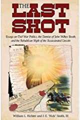 The Last Shot: Essays on Civil War Politics, the Demise of John Wilkes Booth, and the Republican Myth of the Assassinated Lincoln