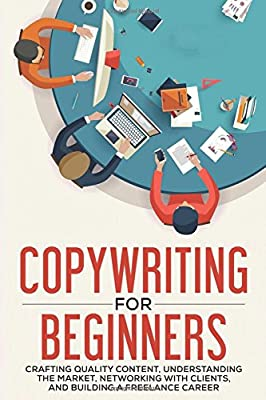 Copywriting for Beginners: Crafting Quality Content, Understanding the Market, Networking with Clients and Building a Freelance Career