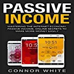 Passive Income: Mastering the Internet Economy: Online Secrets to Make More Money Easily | Connor White