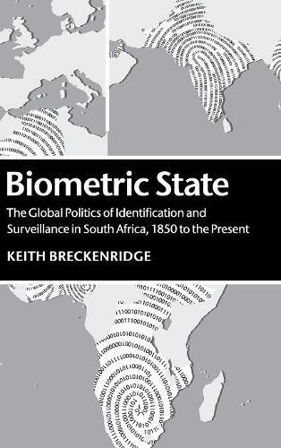 Biometric State: The Global Politics of Identification and Surveillance in South Africa, 1850 to the Present by Keith Breckenridge