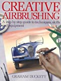 Creative Airbrushing : Step-by-Step Guide to Techniques, Skills, and Equipment, Duckett, Graham, 0020112602