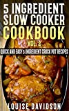 5 Ingredient Slow Cooker Cookbook – Volume 2: More Quick and Easy  5 Ingredient Crock Pot Recipes