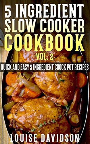 5 Ingredient Slow Cooker Cookbook - Volume 2: More Quick and