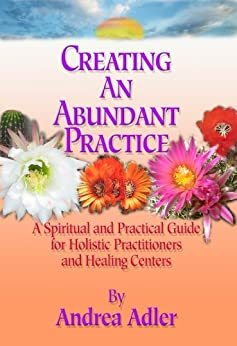 Creating an Abundant Practice: A Spiritual and Practical Guide for Holistic Practitioners and Healing Centers by [Adler, Andrea]