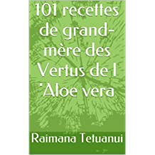 101 recettes de grand-mère des Vertus de l 'Aloe vera (French Edition)