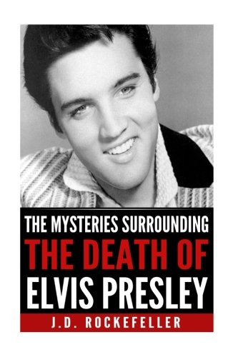 The Mysteries Surrounding the Death of Elvis Presley (J.D. Rockefeller's Book Club) pdf