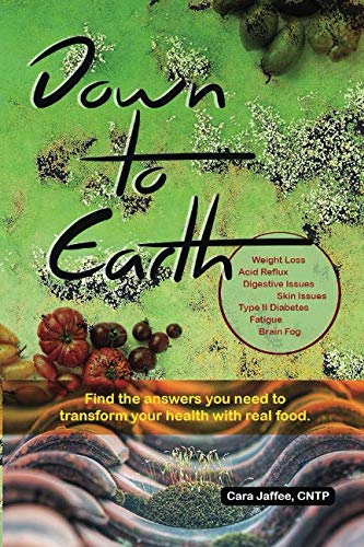 Down to Earth: Find the Answers You Need to Transform Your Health with Real Food: Start here for weight loss, acid reflux, digestive concerns, skin issues, fatigue, brain fog, and -
