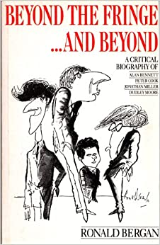 Beyond the Fringe...and Beyond: A Critical Biography of Alan Bennett, Peter Cook, Jonathan Miller, Dudley Moore