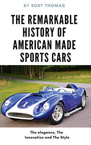 The Remarkable History of American Made Sports Cars: American cars of the 1950's and 1960's (American Made Sports Cars of the 1950s, 1960s and 1970s Book 1)