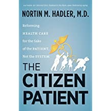The Citizen Patient: Reforming Health Care for the Sake of the Patient, Not the System (H. Eugene and Lillian Youngs Lehman Series)