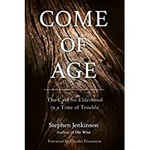 Come of Age: The Case for Elderhood in a Time of Trouble