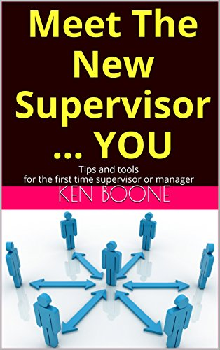 Meet The New Supervisor ... YOU: Tips and tools for the first time supervisor or manager