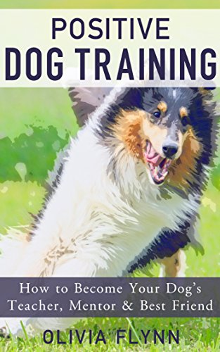Positive Dog Training: How to Become Your Dog's Teacher, Mentor and Best Friend (and Teach 5 Essential Dog Commands) (Kindle Books Dog Training)
