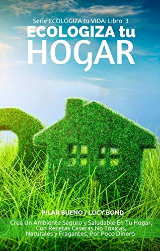 GUIA NATURAL DEL AMA DE CASA: ECOLOGIZA tu HOGAR: Crea Un Ambiente Seguro y Saludable En Tu Hogar, Con Recetas Caseras No Tóxicas, Naturales y Fragantes, ... (ECOLOGIZA tu VIDA nº 3) (Spanish Edition) ()