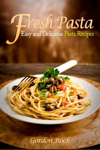 Fresh Pasta: Easy and Delicious Pasta Recipes (Easy Noodle Maker compare prices)