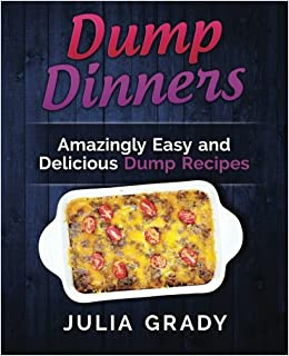 Book Dump Dinners: Amazingly Easy and Delicious Dump Recipes
