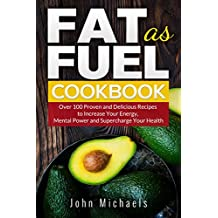 Fat as Fuel Cookbook: Over 100 Proven and Delicious Recipes to Increase Your Energy, Mental Power and Supercharge Your Health.