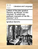 Letters of the Late Ignatius Sancho, an African in Two Volumes to Which Are Prefixed, Memoirs of His Life Volume 1 Of, Ignatius Sancho, 1140866095