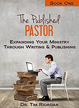 The Published Pastor - Book One: Expanding Your Ministry Through Writing and Publishing by [Riordan, Tim]
