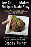 Ice Cream Maker Recipes Made Easy: World Class Ice Cream Maker Recipes: How To Make The Best Ice Cream At Home
