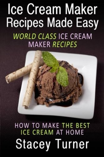 Ice Cream Maker Recipes Made Easy: World Class Ice Cream Maker Recipes: How To Make The Best Ice Cream At Home by Stacey Turner