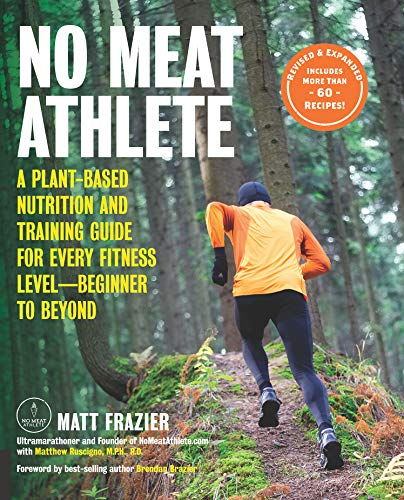 No Meat Athlete, Revised and Expanded:A Plant-Based Nutrition and Training Guide for Every Fitness Level—Beginner to Beyond [Includes More Than 60 Recipes!] by Matt Frazier, Matt Ruscigno, Brendan Brazier