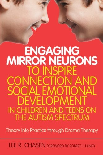 Engaging Mirror Neurons to Inspire Connection and Social Emotional Development in Children and Teens on the Autism Spectrum: Theory into Practice through Drama Therapy