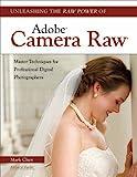 Unleashing the Raw Power of Adobe Camera Raw, Mark Chen, 160895238X